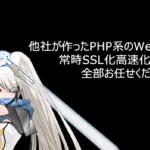 他社が作った遅いPHP系(WordPressを含む)サイトの超高速化や常時SSL非対応サイトもまとめて面倒みます。