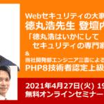 本日となりました!【PHP中上級者対象】エンジニア道を究める~Webセキュリティの大家、徳丸浩先生ご登壇決定! ~PHP8上級試験の最新情報、PHP上級試験合格体験談もお伝えします~